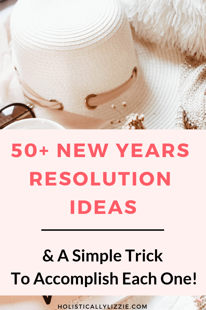 50 + New Years Resolution Ideas & A Simple trick to Accomplish each One